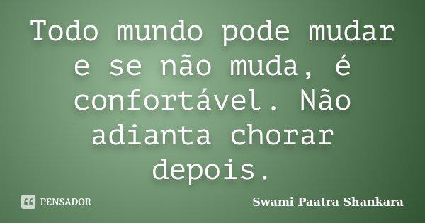 Todo mundo pode mudar e se não muda, é confortável. Não adianta chorar depois.... Frase de Swami Paatra Shankara.
