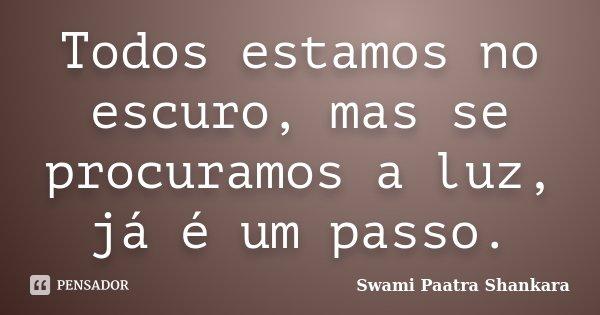 Todos estamos no escuro, mas se procuramos a luz, já é um passo.... Frase de Swami Paatra Shankara.