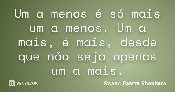 Um a menos é só mais um a menos. Um a mais, é mais, desde que não seja apenas um a mais.... Frase de Swami Paatra Shankara.