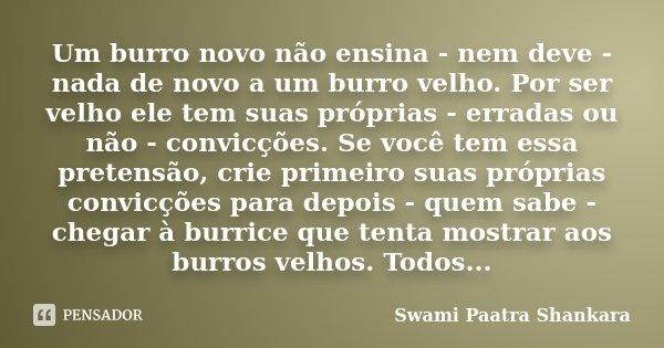 Um burro novo não ensina - nem deve - nada de novo a um burro velho. Por ser velho ele tem suas próprias - erradas ou não - convicções. Se você tem essa pretens... Frase de Swami Paatra Shankara.