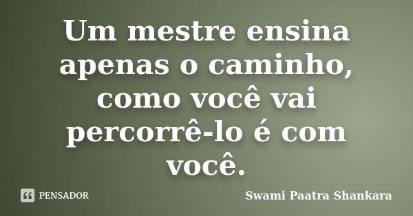 Um mestre ensina apenas o caminho, como você vai percorrê-lo é com você.... Frase de Swami Paatra Shankara.