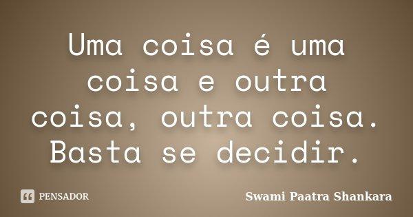 Uma coisa é uma coisa e outra coisa, outra coisa. Basta se decidir.... Frase de Swami Paatra Shankara.