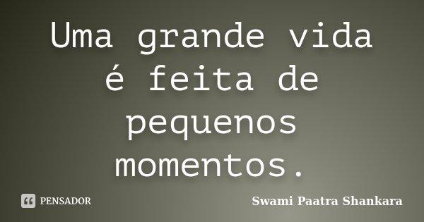 Uma grande vida é feita de pequenos momentos.... Frase de Swami Paatra Shankara.