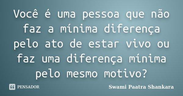 Você é uma pessoa que não faz a mínima diferença pelo ato de estar vivo ou faz uma diferença mínima pelo mesmo motivo?... Frase de Swami Paatra Shankara.