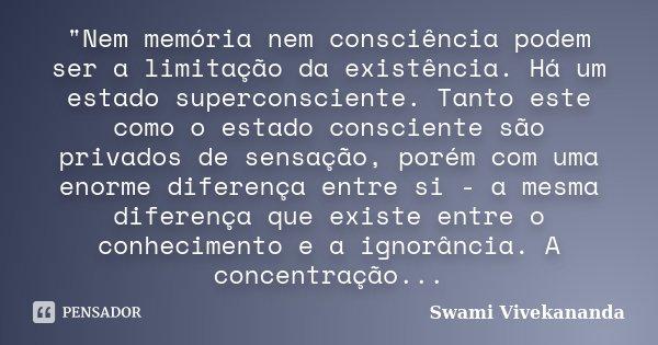 """""""Nem memória nem consciência podem ser a limitação da existência. Há um estado superconsciente. Tanto este como o estado consciente são privados de sensaçã... Frase de Swami Vivekananda."""