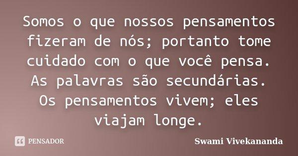 Somos o que nossos pensamentos fizeram de nós; portanto tome cuidado com o que você pensa. As palavras são secundárias. Os pensamentos vivem; eles viajam longe.... Frase de Swami Vivekananda.