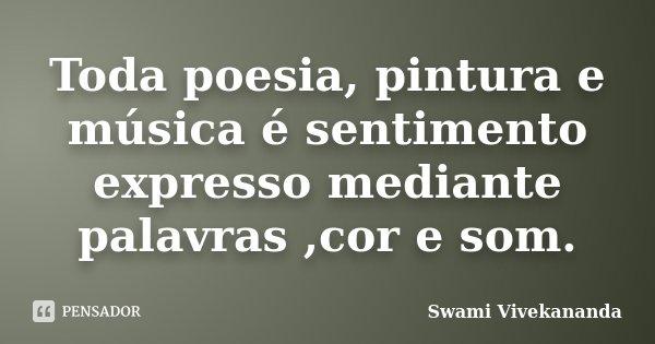 Toda poesia, pintura e música é sentimento expresso mediante palavras ,cor e som.... Frase de Swami Vivekananda.