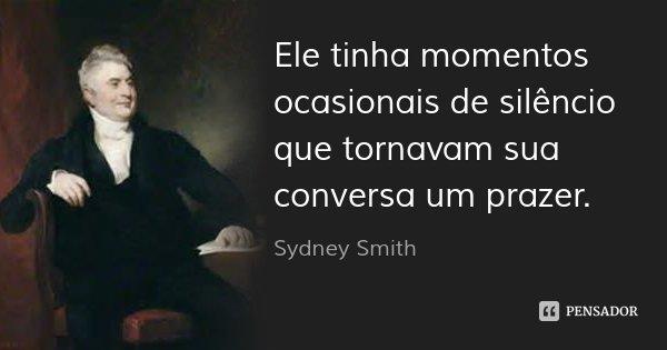 Ele tinha momentos ocasionais de silêncio que tornavam sua conversa um prazer.... Frase de Sydney Smith.