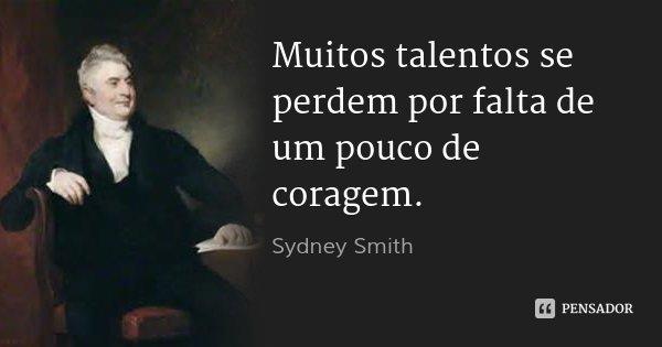 Muitos talentos se perdem por falta de um pouco de coragem.... Frase de Sydney Smith.