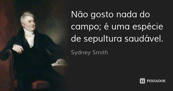 Não gosto nada do campo; é uma espécie de sepultura saudável.... Frase de Sydney Smith.