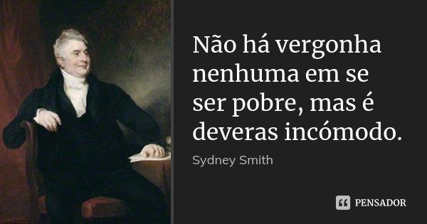 Não há vergonha nenhuma em se ser pobre, mas é deveras incómodo.... Frase de Sydney Smith.