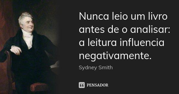 Nunca leio um livro antes de o analisar: a leitura influencia negativamente.... Frase de Sydney Smith.