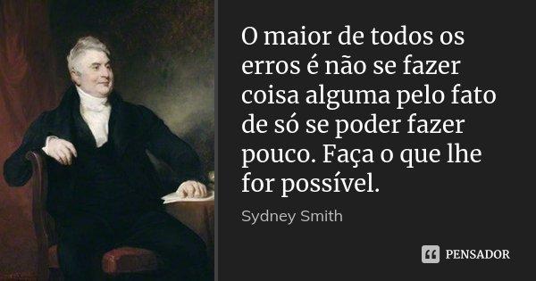 O maior de todos os erros é não se fazer coisa alguma pelo fato de só se poder fazer pouco. Faça o que lhe for possível.... Frase de Sydney Smith.