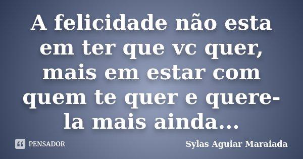 A felicidade não esta em ter que vc quer, mais em estar com quem te quer e quere-la mais ainda...... Frase de Sylas Aguiar Maraiada.