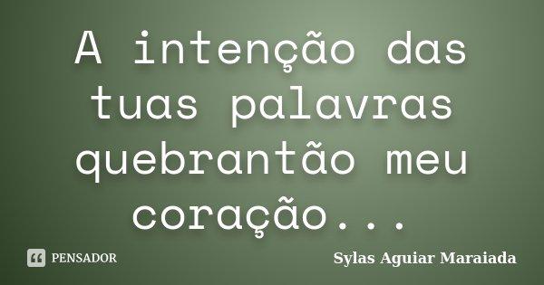 A intenção das tuas palavras quebrantão meu coração...... Frase de Sylas Aguiar Maraiada.