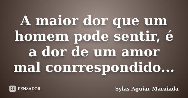 A maior dor que um homem pode sentir, é a dor de um amor mal conrrespondido...... Frase de Sylas Aguiar Maraiada.