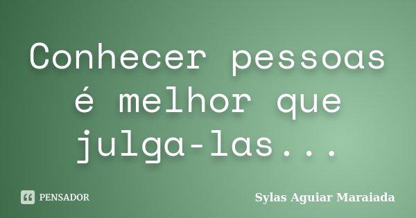 Conhecer pessoas é melhor que julga-las...... Frase de Sylas Aguiar Maraiada.