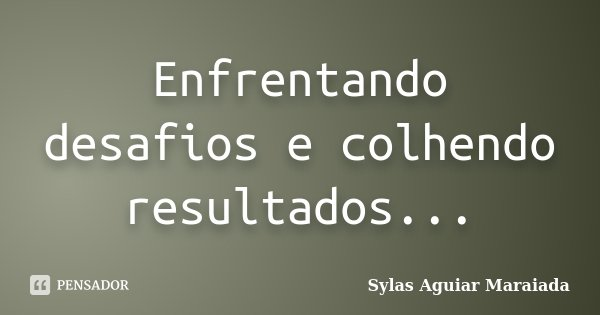 Enfrentando desafios e colhendo resultados...... Frase de Sylas Aguiar Maraiada.