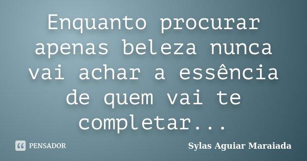 Enquanto procurar apenas beleza nunca vai achar a essência de quem vai te completar...... Frase de Sylas Aguiar Maraiada.
