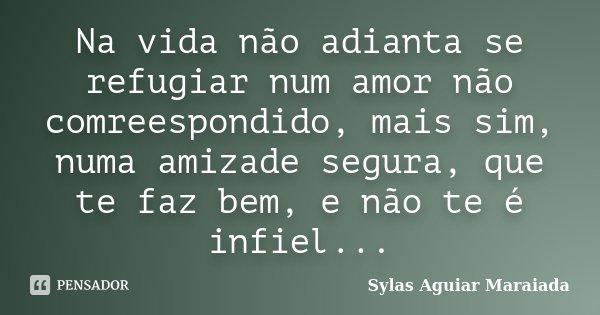 Na vida não adianta se refugiar num amor não comreespondido, mais sim, numa amizade segura, que te faz bem, e não te é infiel...... Frase de Sylas Aguiar Maraiada.