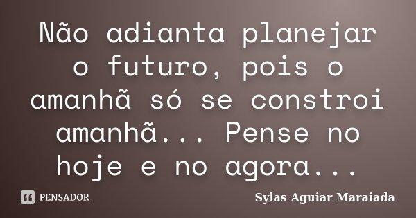 Não adianta planejar o futuro, pois o amanhã só se constroi amanhã... Pense no hoje e no agora...... Frase de Sylas Aguiar Maraiada.