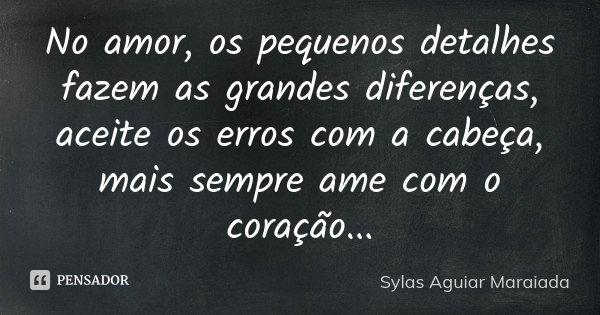 No amor, os pequenos detalhes fazem as grandes diferenças, aceite os erros com a cabeça, mais sempre ame com o coração...... Frase de Sylas Aguiar Maraiada.