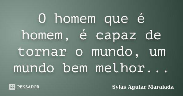 O homem que é homem, é capaz de tornar o mundo, um mundo bem melhor...... Frase de Sylas Aguiar Maraiada.