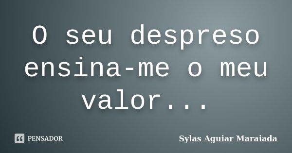 O seu despreso ensina-me o meu valor...... Frase de Sylas Aguiar Maraiada.