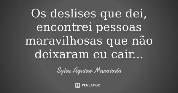 Os deslises que dei, encontrei pessoas maravilhosas que não deixaram eu cair...... Frase de Sylas Aguiar Maraiada.