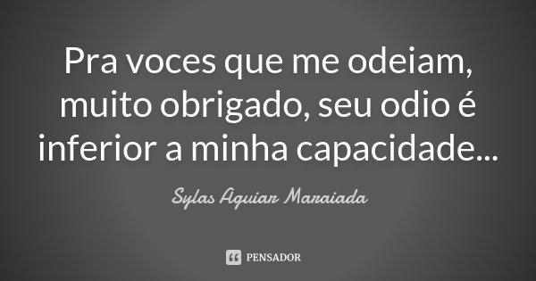 Pra voces que me odeiam, muito obrigado, seu odio é inferior a minha capacidade...... Frase de Sylas Aguiar Maraiada.
