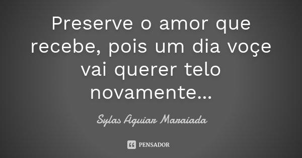 Preserve o amor que recebe, pois um dia voçe vai querer telo novamente...... Frase de Sylas Aguiar Maraiada.
