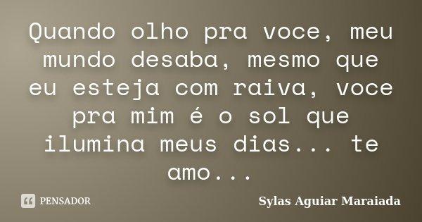 Quando olho pra voce, meu mundo desaba, mesmo que eu esteja com raiva, voce pra mim é o sol que ilumina meus dias... te amo...... Frase de Sylas Aguiar Maraiada.