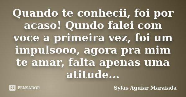 Quando te conhecii, foi por acaso! Qundo falei com voce a primeira vez, foi um impulsooo, agora pra mim te amar, falta apenas uma atitude...... Frase de Sylas Aguiar Maraiada.