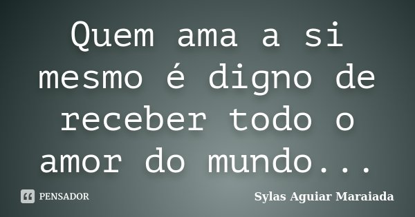 Quem ama a si mesmo é digno de receber todo o amor do mundo...... Frase de Sylas Aguiar Maraiada.