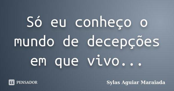 Só eu conheço o mundo de decepções em que vivo...... Frase de Sylas Aguiar Maraiada.