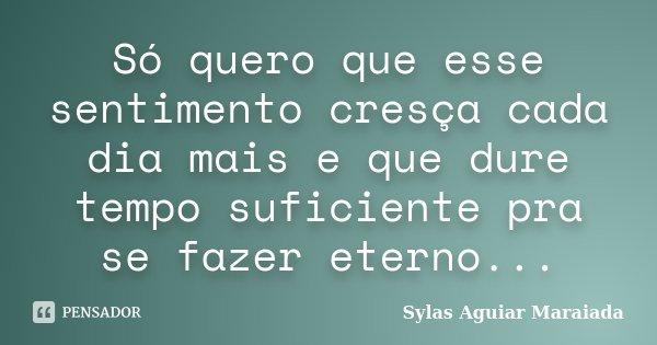 Só quero que esse sentimento cresça cada dia mais e que dure tempo suficiente pra se fazer eterno...... Frase de Sylas Aguiar Maraiada.