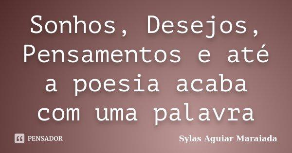 Sonhos, Desejos, Pensamentos e até a poesia acaba com uma palavra... Frase de Sylas Aguiar Maraiada.