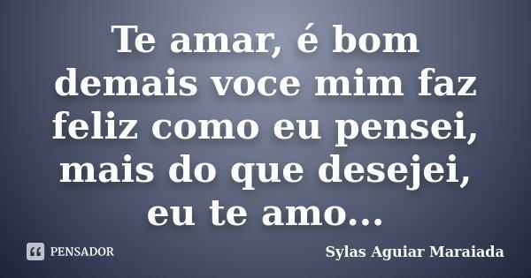Te amar, é bom demais voce mim faz feliz como eu pensei, mais do que desejei, eu te amo...... Frase de Sylas Aguiar Maraiada.