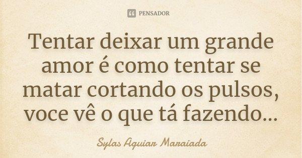 Tentar deixar um grande amor é como tentar se matar cortando os pulsos, voce vê o que tá fazendo...... Frase de Sylas Aguiar Maraiada.