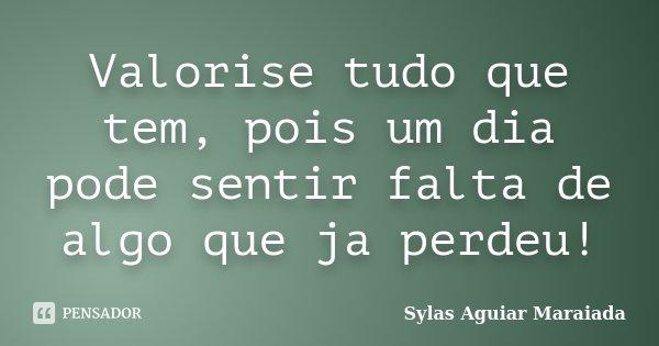 Valorise tudo que tem, pois um dia pode sentir falta de algo que ja perdeu!... Frase de Sylas Aguiar Maraiada.