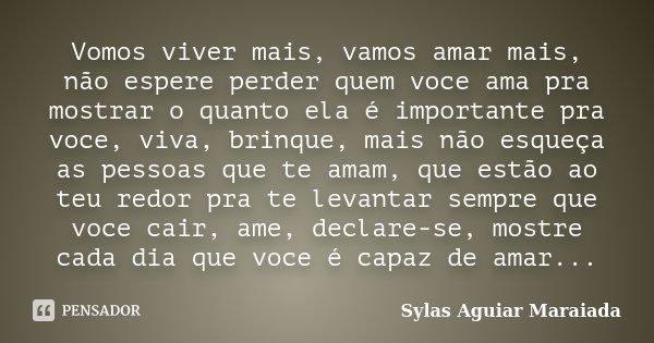 Vomos viver mais, vamos amar mais, não espere perder quem voce ama pra mostrar o quanto ela é importante pra voce, viva, brinque, mais não esqueça as pessoas qu... Frase de Sylas Aguiar Maraiada.
