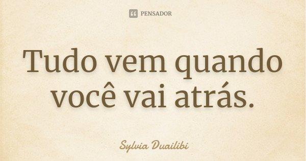 Tudo vem quando você vai atrás.... Frase de Sylvia Duailibi.