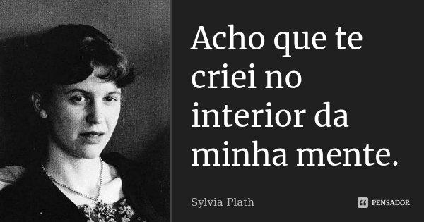 Acho que te criei no interior da minha mente.... Frase de Sylvia Plath.