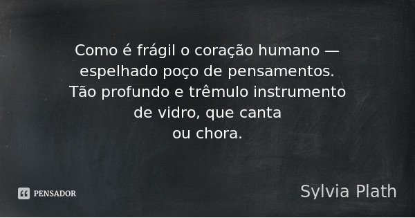 Como é frágil o coração humano — espelhado poço de pensamentos. Tão profundo e trêmulo instrumento de vidro, que canta ou chora.... Frase de Sylvia Plath.