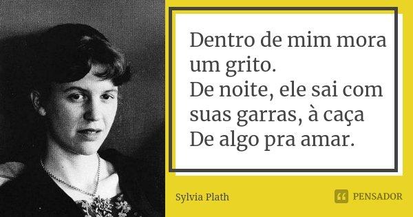 Dentro de mim mora um grito. De noite, ele sai com suas garras, à caça De algo pra amar.... Frase de Sylvia Plath.