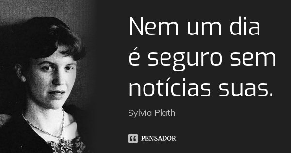 Nem um dia é seguro sem notícias suas.... Frase de Sylvia Plath.