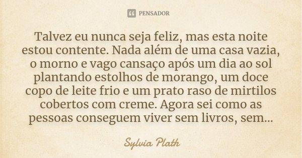 Talvez eu nunca seja feliz, mas esta noite estou contente. Nada além de uma casa vazia, o morno e vago cansaço após um dia ao sol plantando estolhos de morango,... Frase de Sylvia Plath.