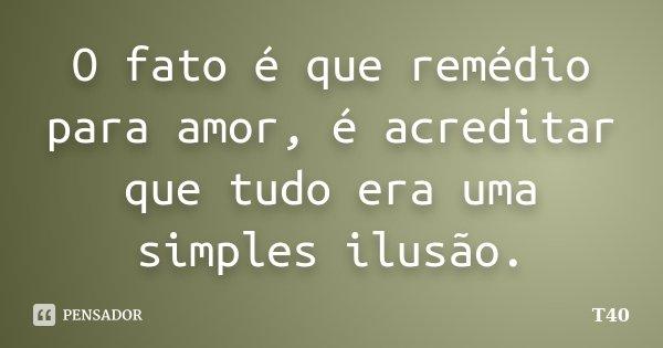 O fato é que remédio para amor, é acreditar que tudo era uma simples ilusão.... Frase de T40.