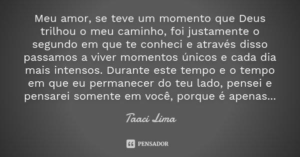 Meu amor, se teve um momento que Deus trilhou o meu caminho, foi justamente o segundo em que te conheci e através disso passamos a viver momentos únicos e cada ... Frase de Taaci Lima.