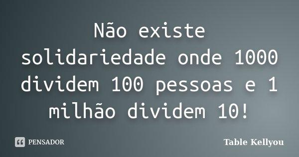 Não existe solidariedade onde 1000 dividem 100 pessoas e 1 milhão dividem 10!... Frase de Table Kellyou.